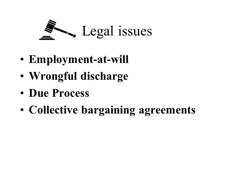 Legal issues Employment-at-will Wrongful discharge Due Process Collective bargaining agreements