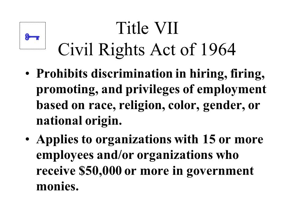 Title VII Civil Rights Act of 1964 Prohibits discrimination in hiring, firing, promoting, and privileges of employment based on race, religion, color, gender, or national origin.