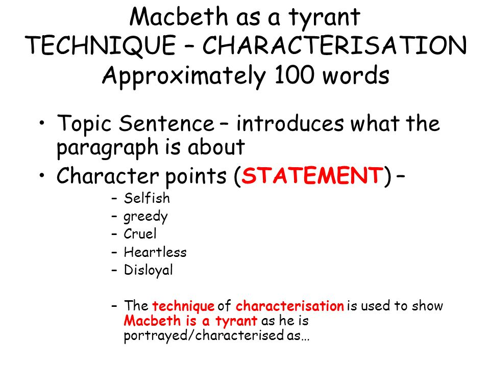Macbeth as a tyrant TECHNIQUE – CHARACTERISATION Approximately 100 words Topic Sentence – introduces what the paragraph is about Character points (STA
