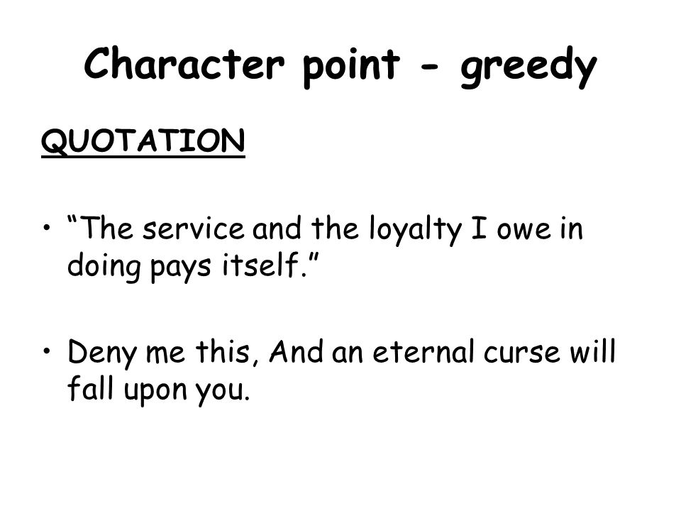 Character point - greedy QUOTATION The service and the loyalty I owe in doing pays itself. Deny me this, And an eternal curse will fall upon you.