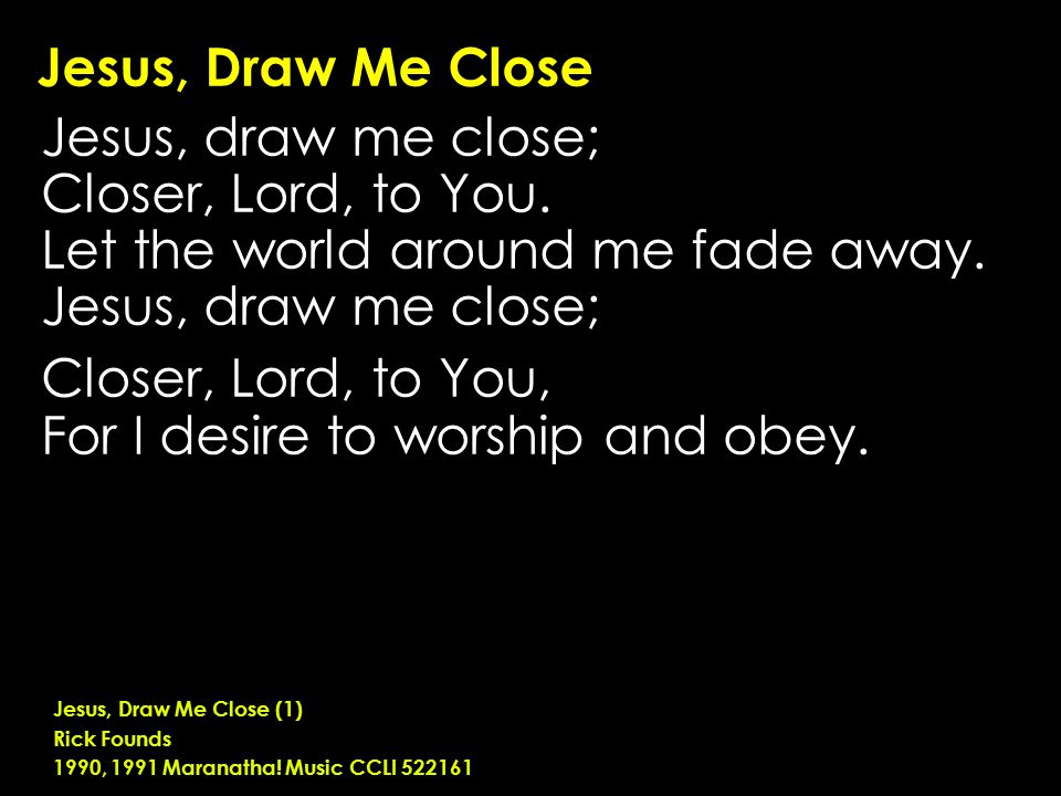 Jesus, Draw Me Close Jesus, draw me close; Closer, Lord, to You.