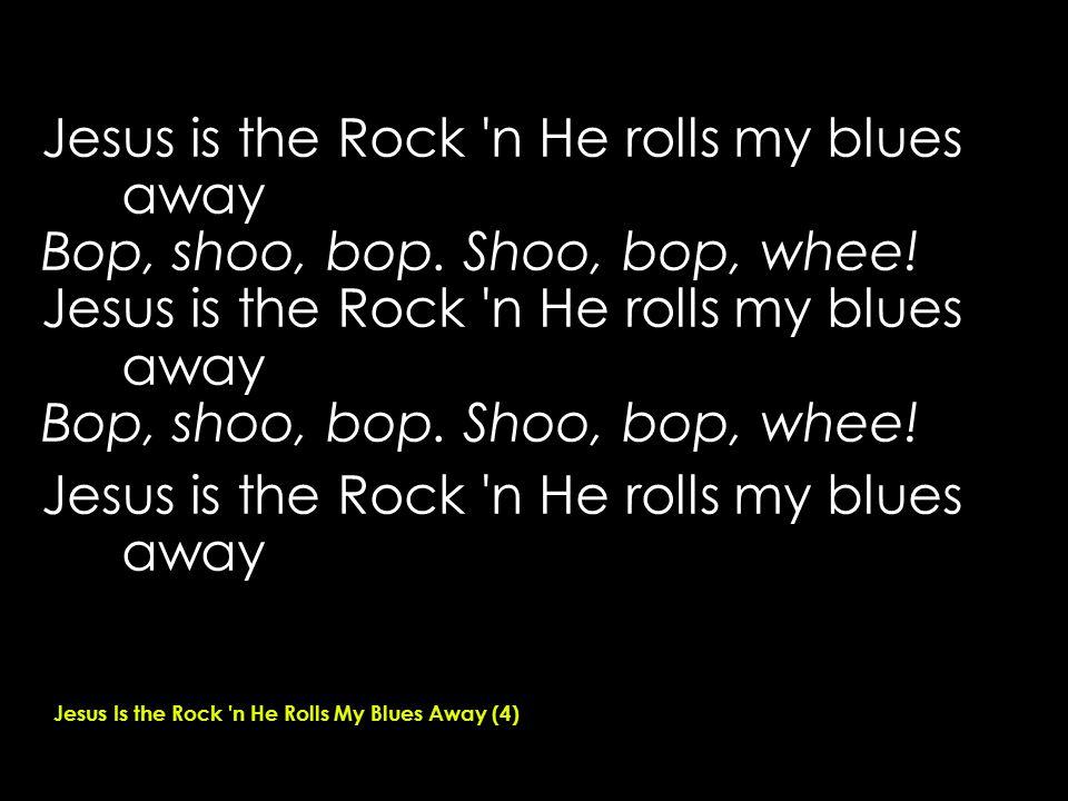 Jesus is the Rock n He rolls my blues away Bop, shoo, bop.