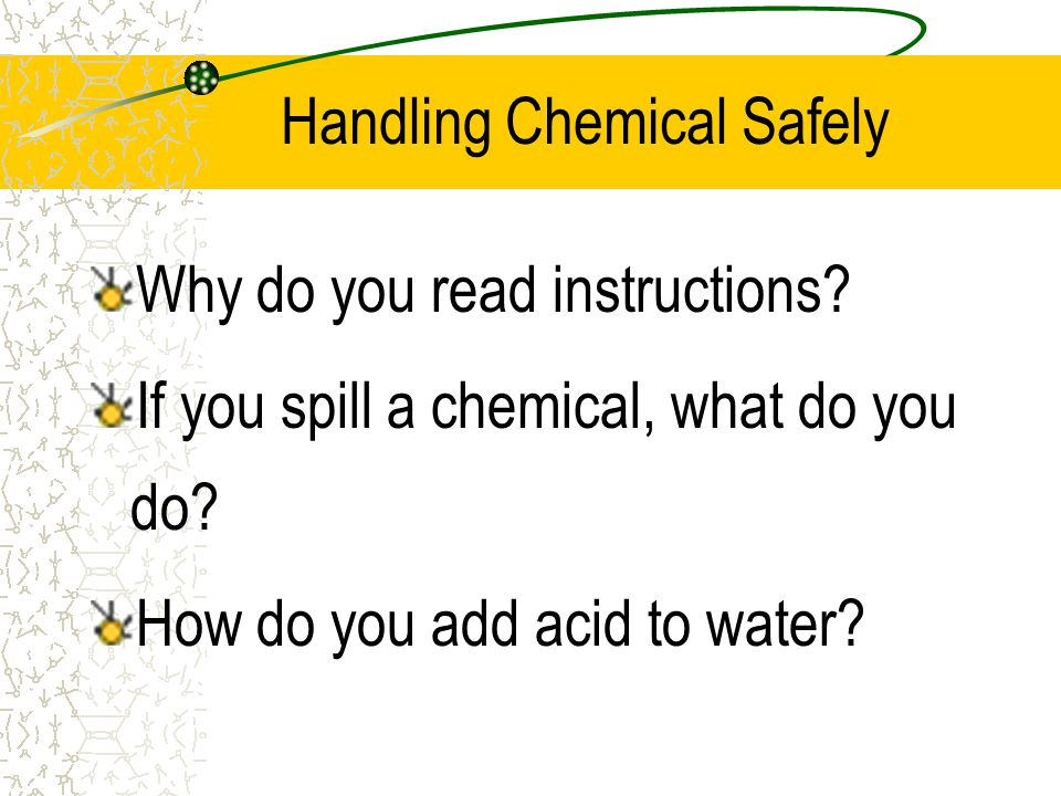 Handling Chemical Safely Why do you read instructions? If you spill a chemical, what do you do? How do you add acid to water?