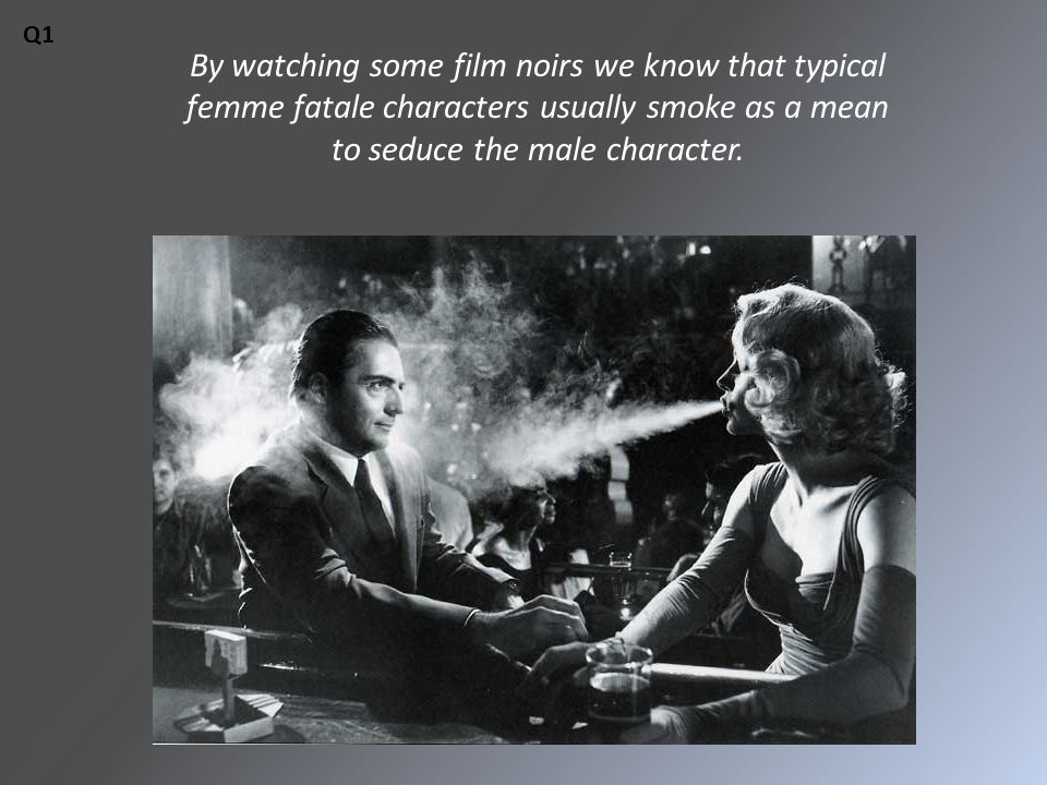 By watching some film noirs we know that typical femme fatale characters usually smoke as a mean to seduce the male character.