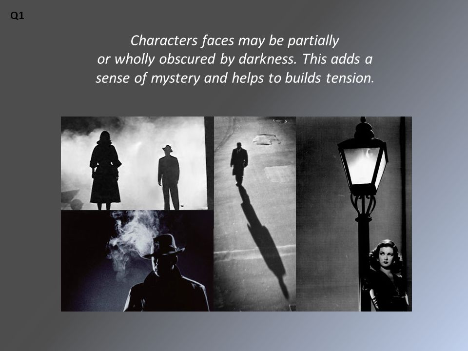 Characters faces may be partially or wholly obscured by darkness. This adds a sense of mystery and helps to builds tension. Q1