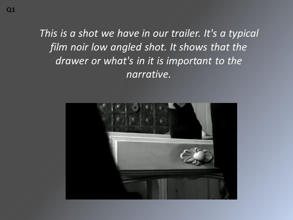 This is a shot we have in our trailer. It's a typical film noir low angled shot. It shows that the drawer or what's in it is important to the narrativ
