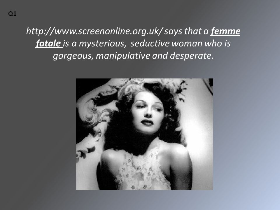 http://www.screenonline.org.uk/ says that a femme fatale is a mysterious, seductive woman who is gorgeous, manipulative and desperate. Q1