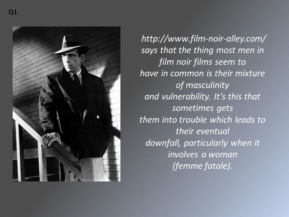 http://www.film-noir-alley.com/ says that the thing most men in film noir films seem to have in common is their mixture of masculinity and vulnerabili