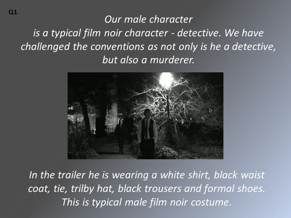 Our male character is a typical film noir character - detective.