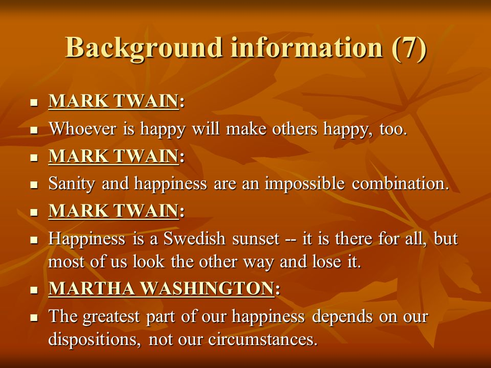 Background information (7) MARK TWAIN: MARK TWAIN: MARK TWAIN MARK TWAIN Whoever is happy will make others happy, too.