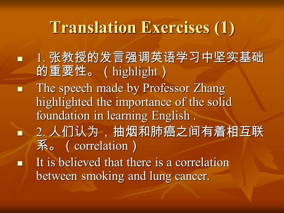 Translation Exercises (1) 1. 张教授的发言强调英语学习中坚实基础 的重要性。( highlight ) 1. 张教授的发言强调英语学习中坚实基础 的重要性。( highlight ) The speech made by Professor Zhang highlight