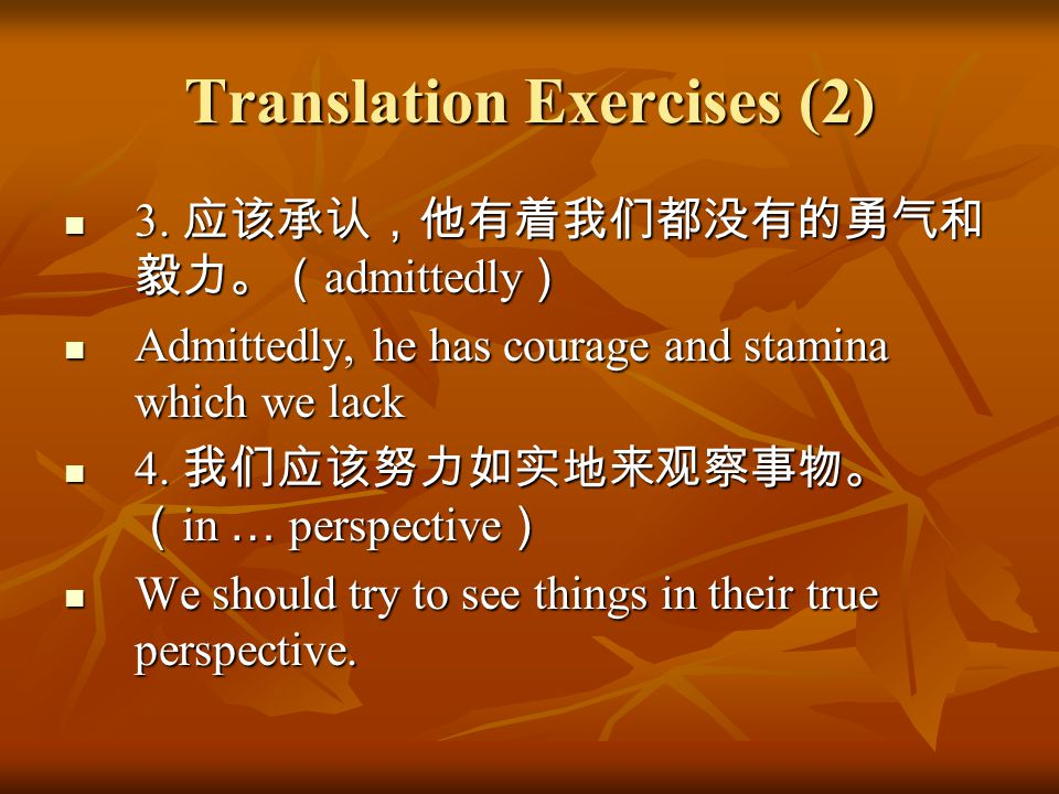 Translation Exercises (2) 3. 应该承认,他有着我们都没有的勇气和 毅力。( admittedly ) 3. 应该承认,他有着我们都没有的勇气和 毅力。( admittedly ) Admittedly, he has courage and stamina which w