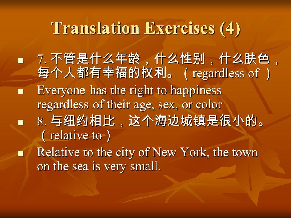 Translation Exercises (4) 7. 不管是什么年龄,什么性别,什么肤色, 每个人都有幸福的权利。( regardless of ) 7. 不管是什么年龄,什么性别,什么肤色, 每个人都有幸福的权利。( regardless of ) Everyone has the right