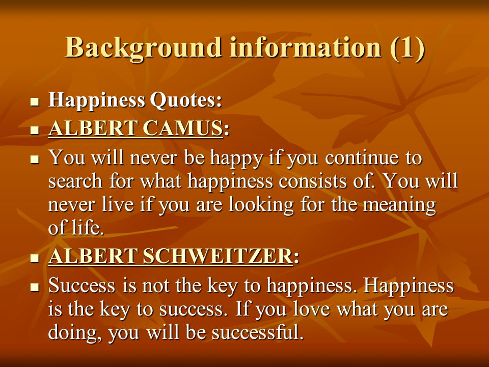 Background information (1) Happiness Quotes: Happiness Quotes: ALBERT CAMUS: ALBERT CAMUS: ALBERT CAMUS ALBERT CAMUS You will never be happy if you continue to search for what happiness consists of.