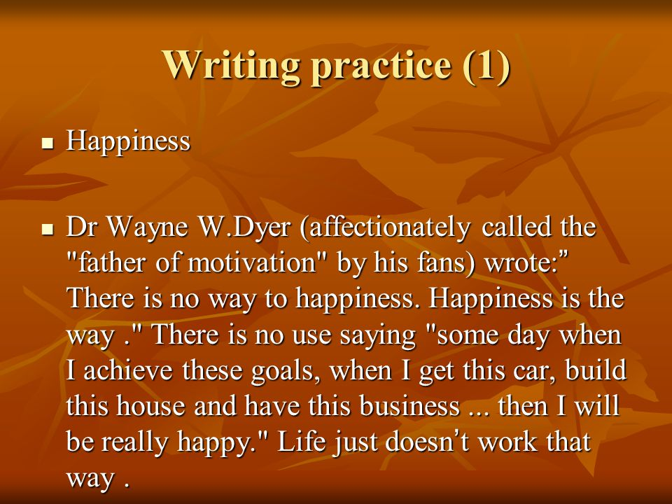 Writing practice (1) Happiness Happiness Dr Wayne W.Dyer (affectionately called the father of motivation by his fans) wrote: There is no way to happiness.