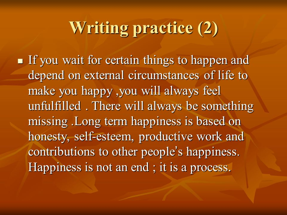 Writing practice (2) If you wait for certain things to happen and depend on external circumstances of life to make you happy,you will always feel unfulfilled.