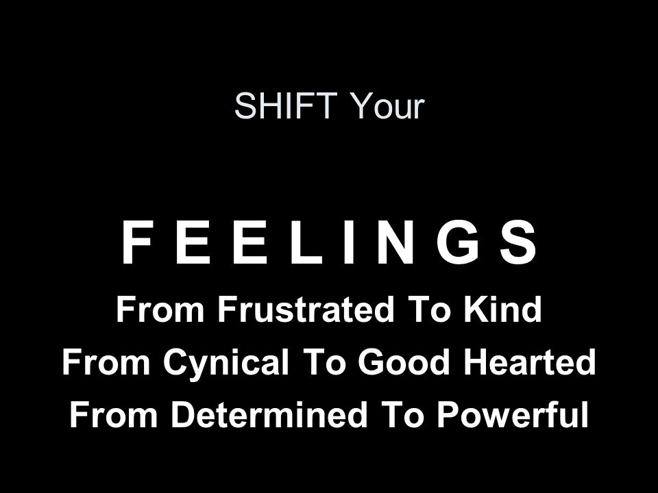 SHIFT Your F E E L I N G S From Frustrated To Kind From Cynical To Good Hearted From Determined To Powerful