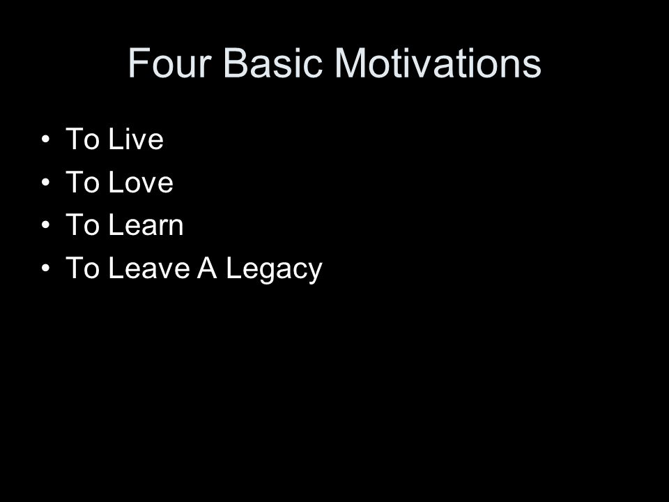 Four Basic Motivations To Live To Love To Learn To Leave A Legacy