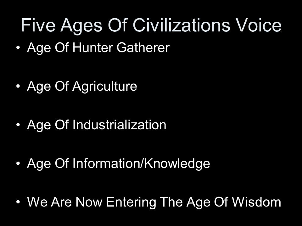 Five Ages Of Civilizations Voice Age Of Hunter Gatherer Age Of Agriculture Age Of Industrialization Age Of Information/Knowledge We Are Now Entering The Age Of Wisdom