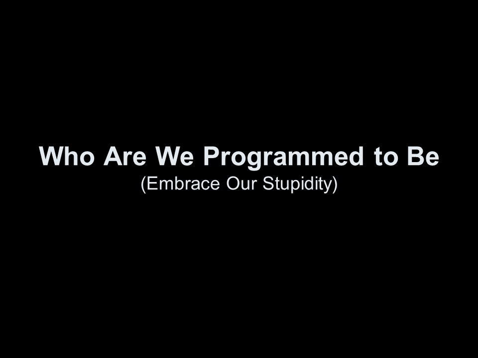 Who Are We Programmed to Be (Embrace Our Stupidity)