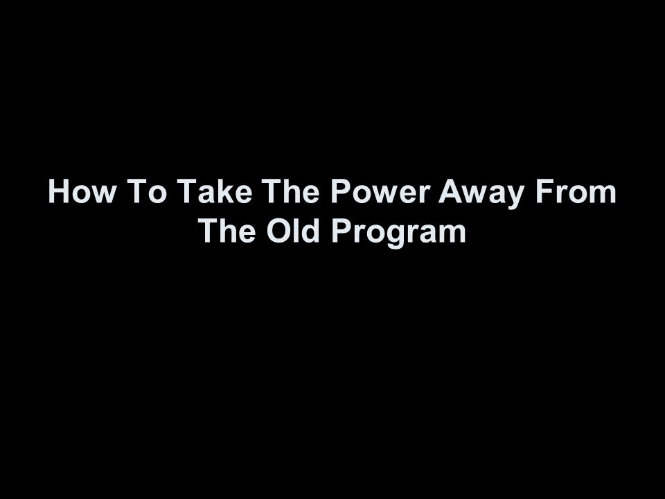 How To Take The Power Away From The Old Program