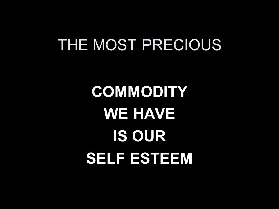 THE MOST PRECIOUS COMMODITY WE HAVE IS OUR SELF ESTEEM