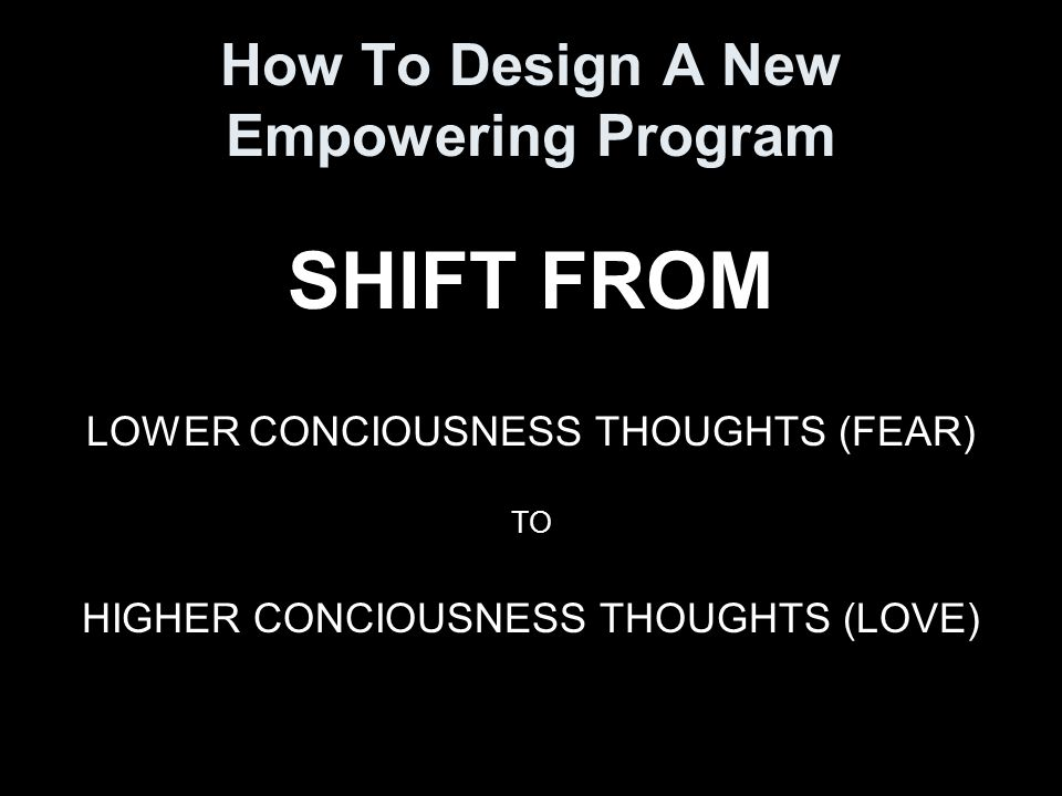 How To Design A New Empowering Program SHIFT FROM LOWER CONCIOUSNESS THOUGHTS (FEAR) TO HIGHER CONCIOUSNESS THOUGHTS (LOVE)