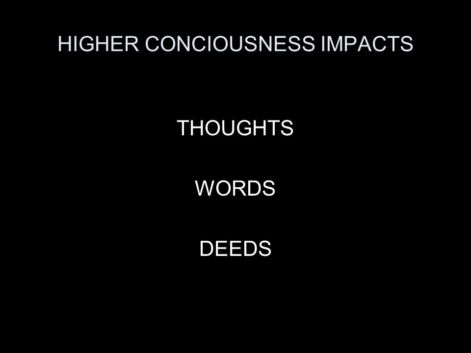 HIGHER CONCIOUSNESS IMPACTS THOUGHTS WORDS DEEDS
