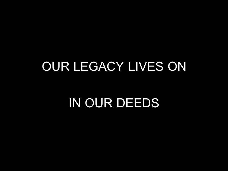 OUR LEGACY LIVES ON IN OUR DEEDS