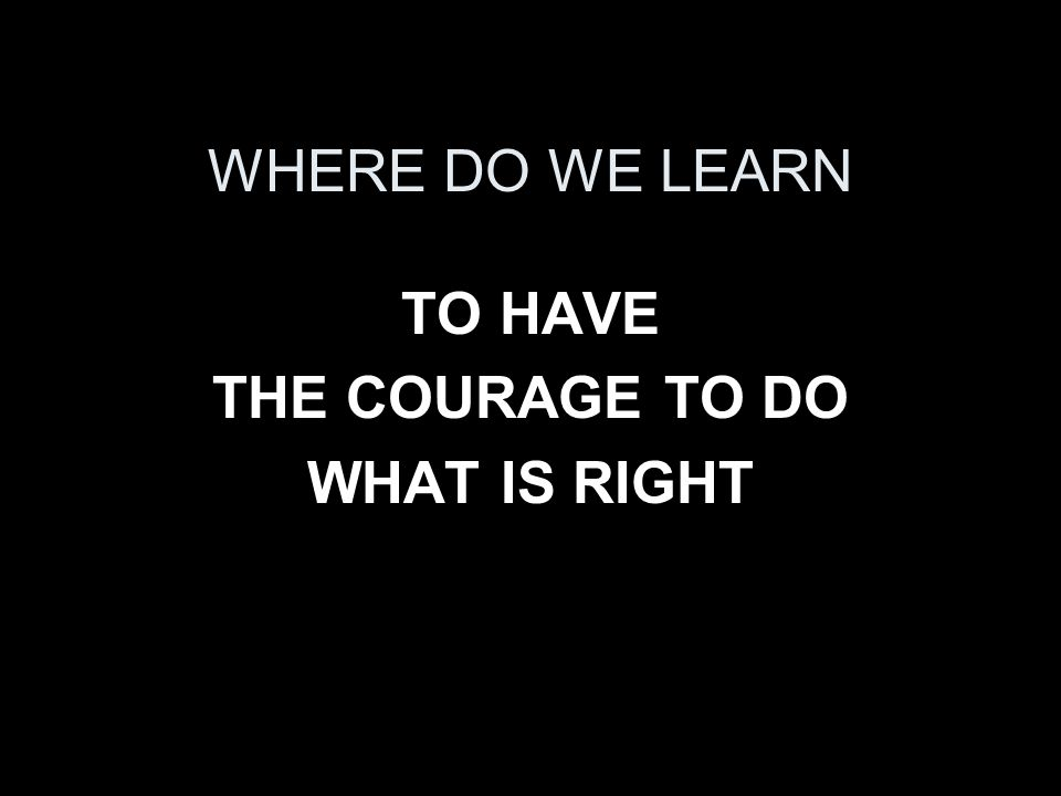 WHERE DO WE LEARN TO HAVE THE COURAGE TO DO WHAT IS RIGHT
