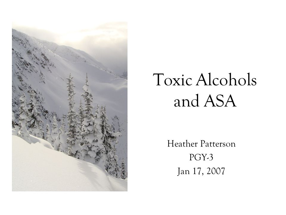 Toxic Alcohols and ASA Heather Patterson PGY-3 Jan 17, 2007