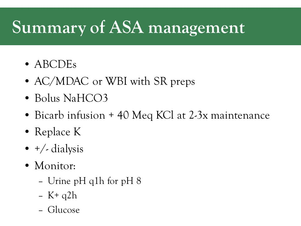 Summary of ASA management ABCDEs AC/MDAC or WBI with SR preps Bolus NaHCO3 Bicarb infusion + 40 Meq KCl at 2-3x maintenance Replace K +/- dialysis Monitor: –Urine pH q1h for pH 8 –K+ q2h –Glucose