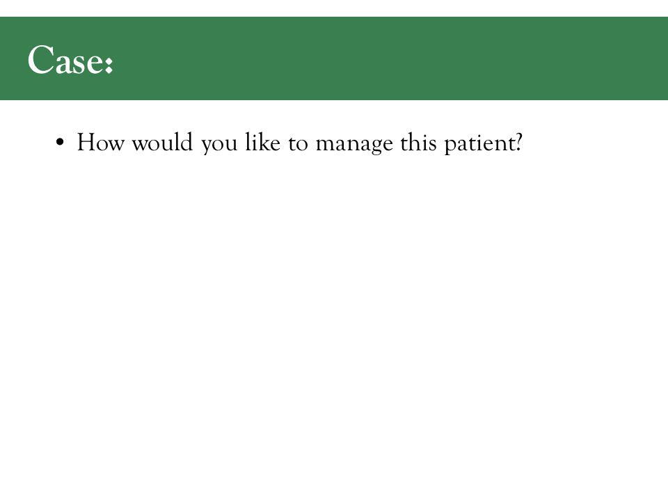 Case: How would you like to manage this patient?