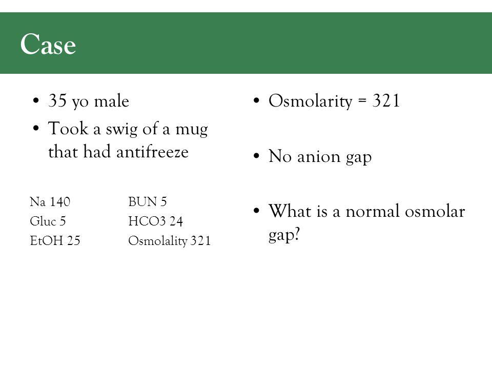 35 yo male Took a swig of a mug that had antifreeze Na 140BUN 5 Gluc 5HCO3 24 EtOH 25 Osmolality 321 Osmolarity = 321 No anion gap What is a normal osmolar gap.