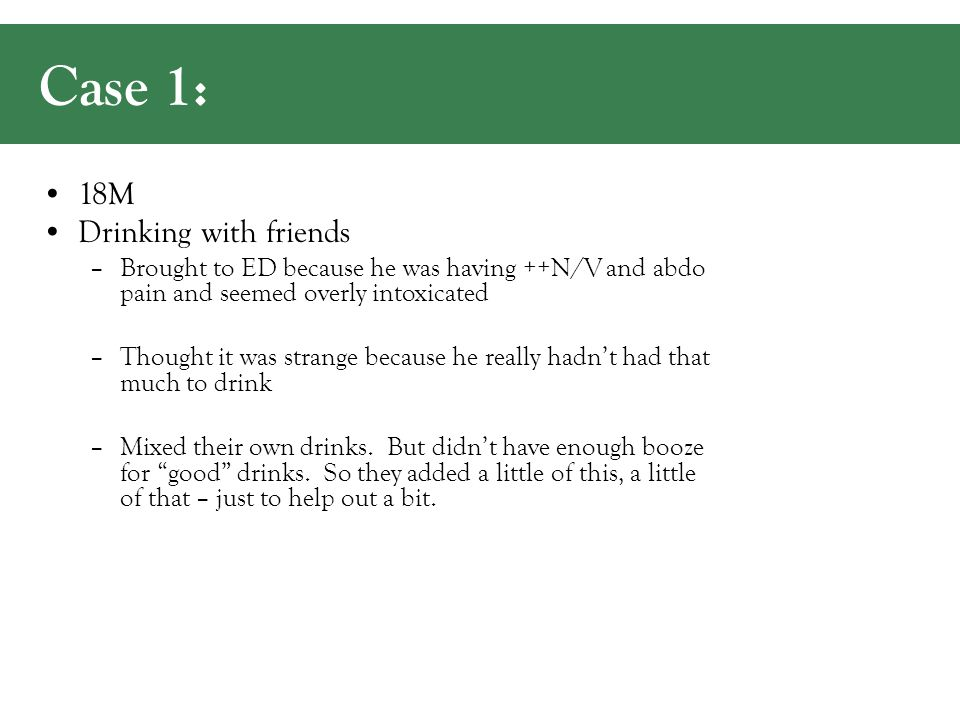 Case 1: 18M Drinking with friends –Brought to ED because he was having ++N/V and abdo pain and seemed overly intoxicated –Thought it was strange because he really hadn't had that much to drink –Mixed their own drinks.