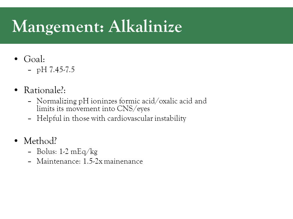 Mangement: Alkalinize Goal: –pH 7.45-7.5 Rationale?: –Normalizing pH ioninzes formic acid/oxalic acid and limits its movement into CNS/eyes –Helpful in those with cardiovascular instability Method.
