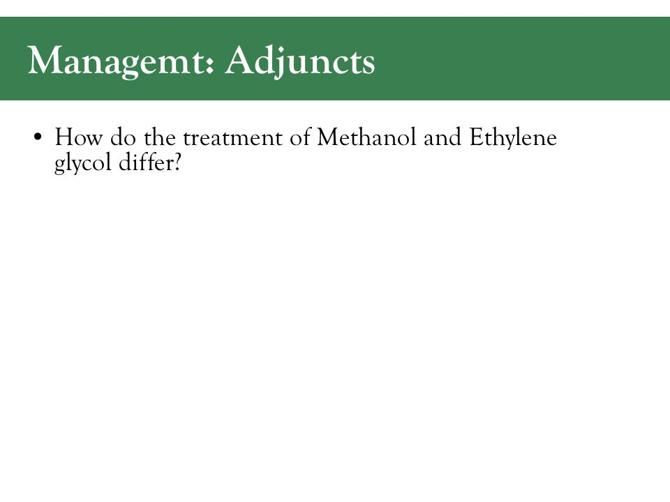 Managemt: Adjuncts How do the treatment of Methanol and Ethylene glycol differ?