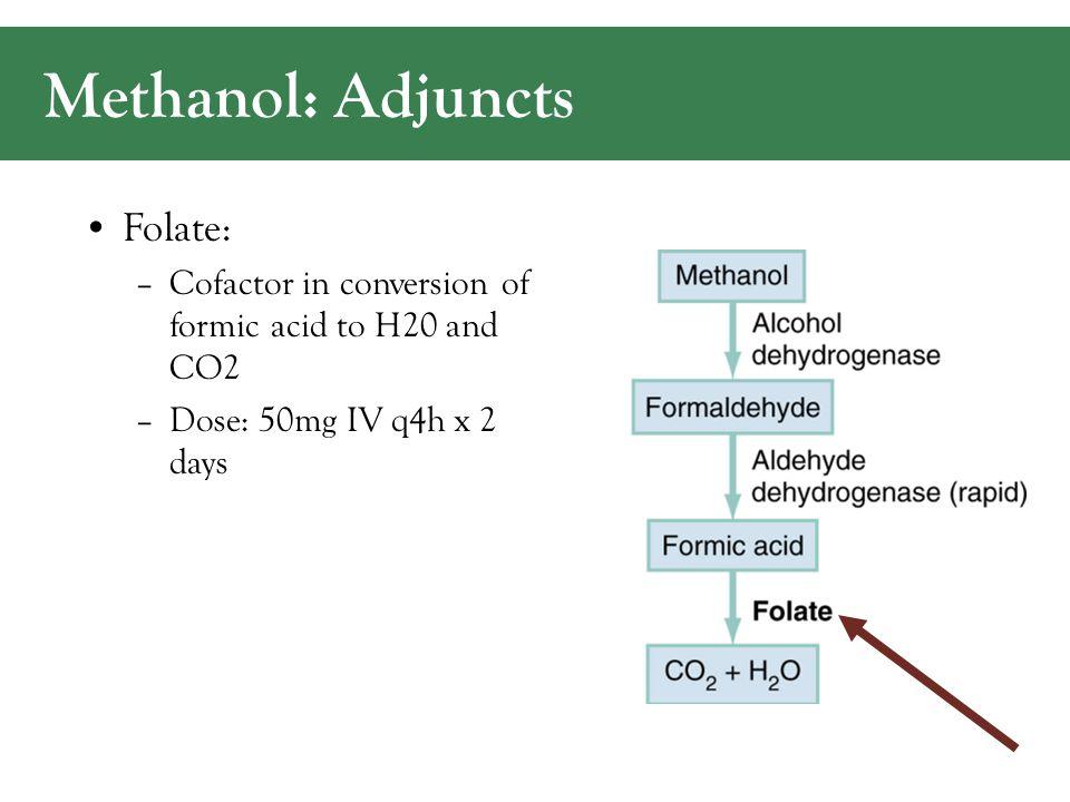 Methanol: Adjuncts Folate: –Cofactor in conversion of formic acid to H20 and CO2 –Dose: 50mg IV q4h x 2 days