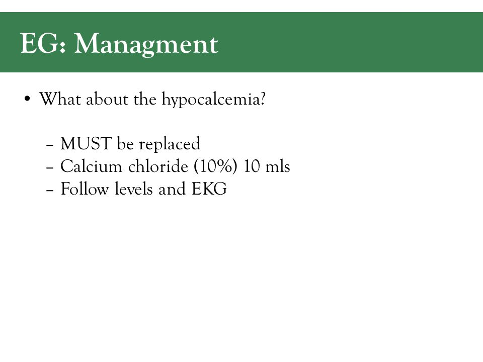 EG: Managment What about the hypocalcemia.