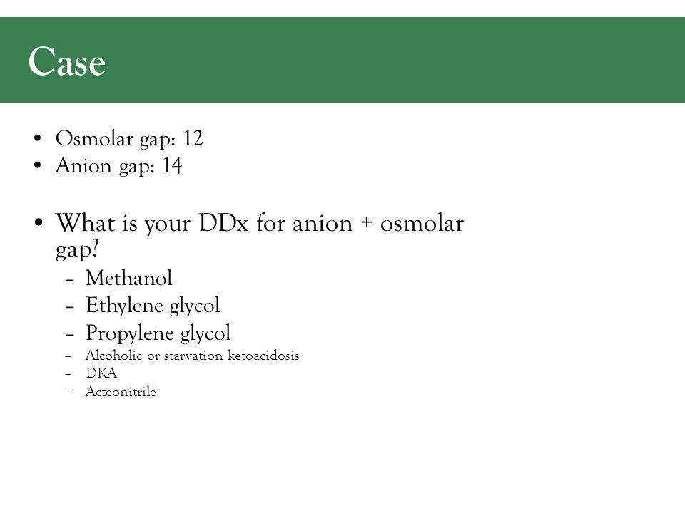 Case Osmolar gap: 12 Anion gap: 14 What is your DDx for anion + osmolar gap.