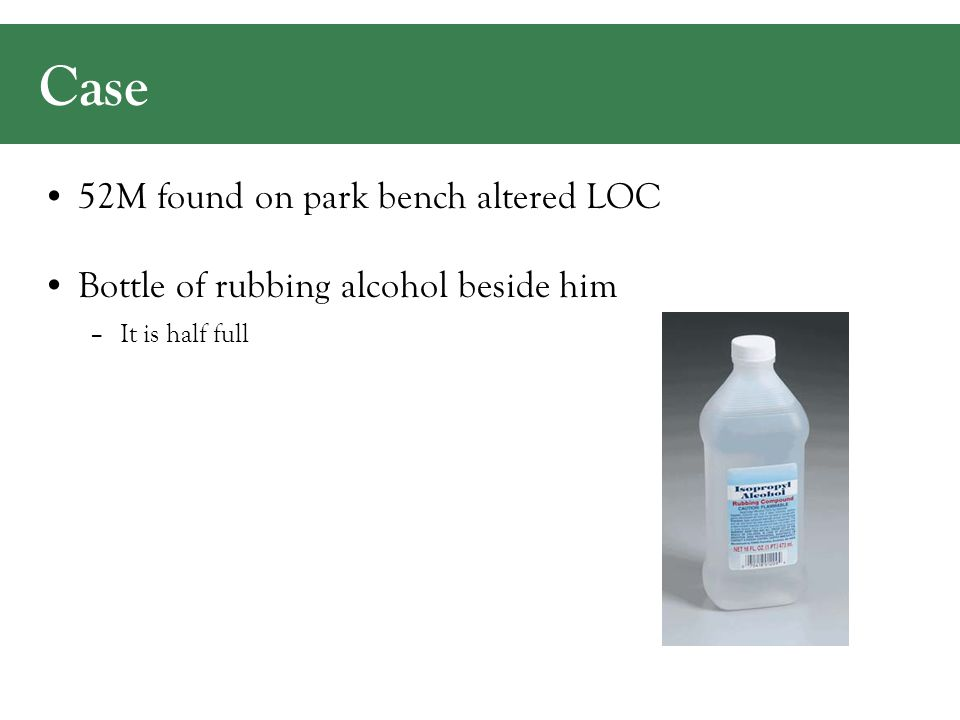 Case 52M found on park bench altered LOC Bottle of rubbing alcohol beside him –It is half full