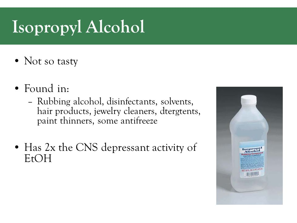 Isopropyl Alcohol Not so tasty Found in: –Rubbing alcohol, disinfectants, solvents, hair products, jewelry cleaners, dtergtents, paint thinners, some antifreeze Has 2x the CNS depressant activity of EtOH
