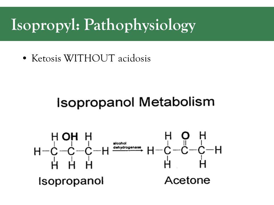 Isopropyl: Pathophysiology Ketosis WITHOUT acidosis