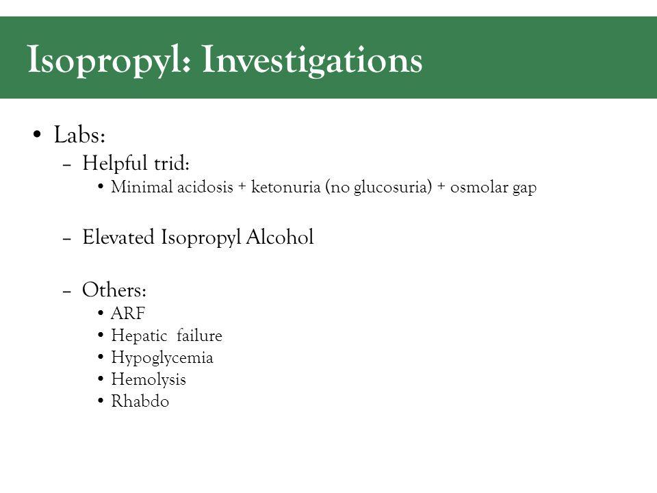 Isopropyl: Investigations Labs: –Helpful trid: Minimal acidosis + ketonuria (no glucosuria) + osmolar gap –Elevated Isopropyl Alcohol –Others: ARF Hepatic failure Hypoglycemia Hemolysis Rhabdo