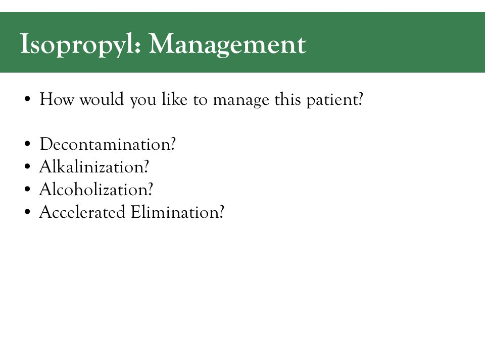 Isopropyl: Management How would you like to manage this patient.
