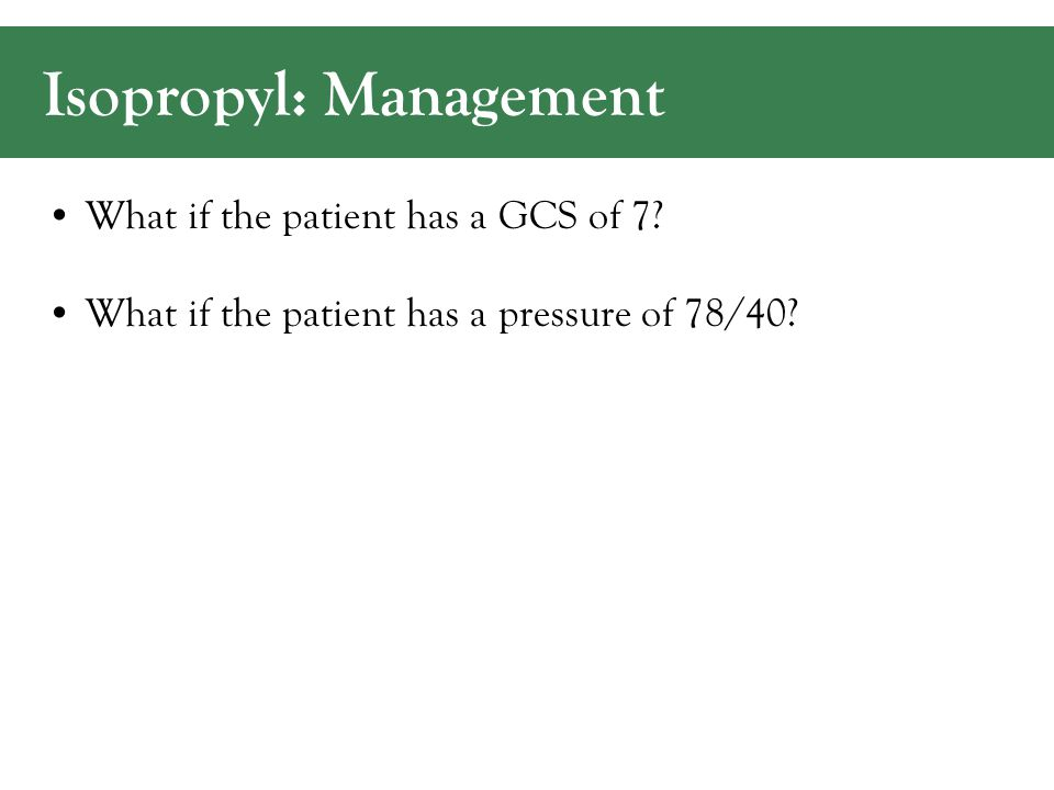 Isopropyl: Management What if the patient has a GCS of 7.
