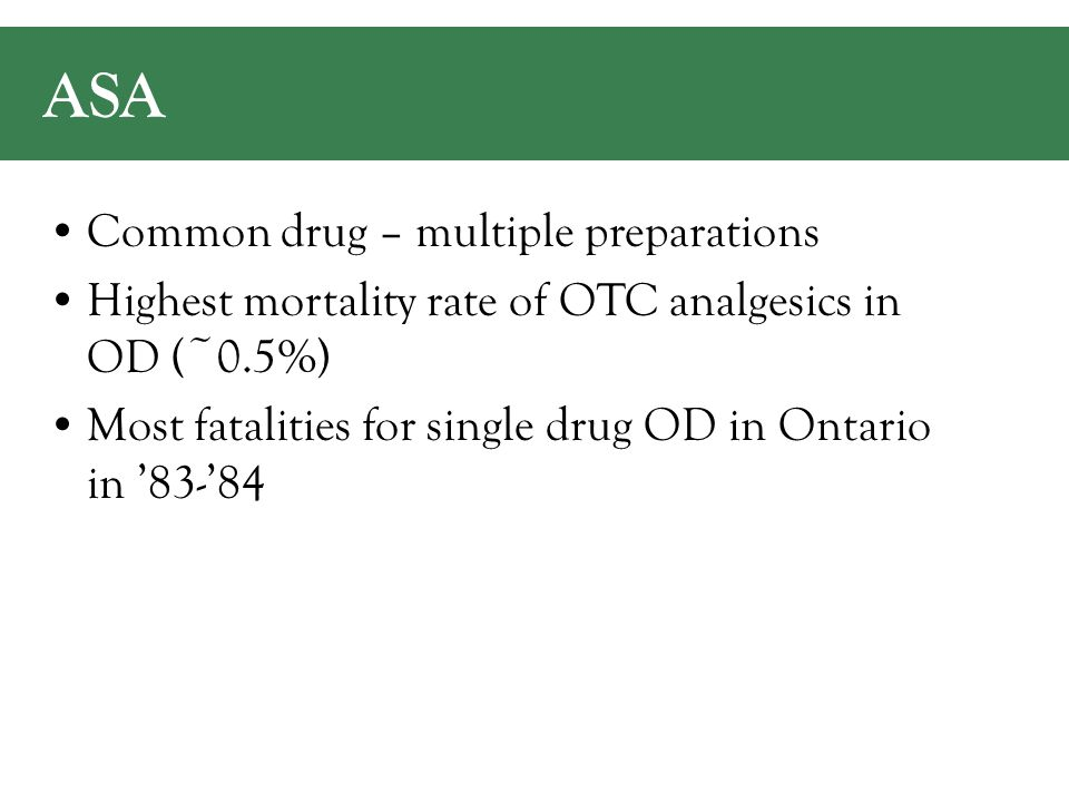 ASA Common drug – multiple preparations Highest mortality rate of OTC analgesics in OD (~0.5%) Most fatalities for single drug OD in Ontario in '83-'84
