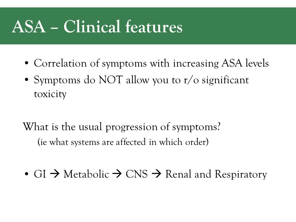 ASA – Clinical features Correlation of symptoms with increasing ASA levels Symptoms do NOT allow you to r/o significant toxicity What is the usual progression of symptoms.