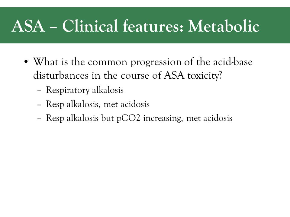 ASA – Clinical features: Metabolic What is the common progression of the acid-base disturbances in the course of ASA toxicity.