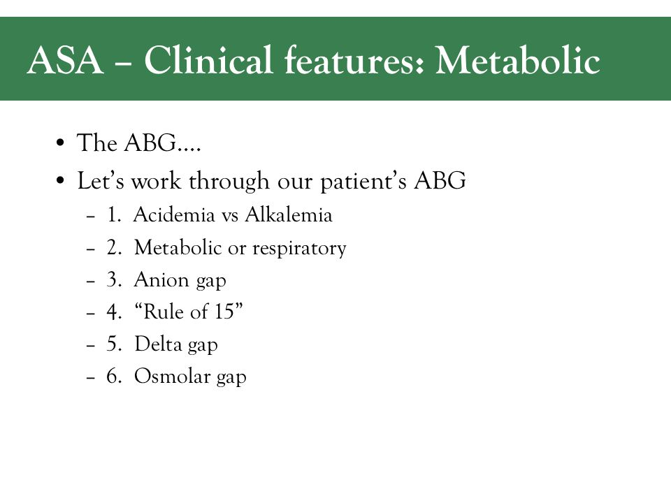 ASA – Clinical features: Metabolic The ABG…. Let's work through our patient's ABG –1.